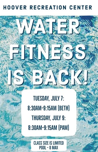 Water Fitness at the Hoover Recreation Center is back! Tuesday, July 7th 8:30AM-9:15AM (Beth) and Thursday, July 9th 8:30AM-9:15AM (Pam). Class size is limited. Pool - 8 max.